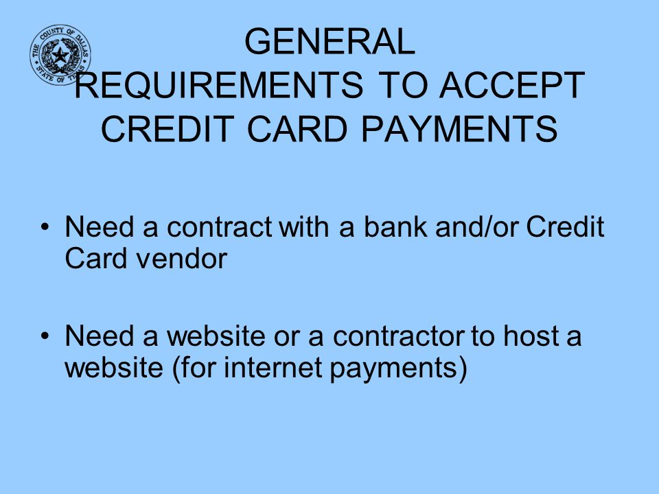 GENERAL REQUIREMENTS TO ACCEPT CREDIT CARD PAYMENTS Need a contract with a bank and/or Credit Card vendor Need a website or a contractor to host a web