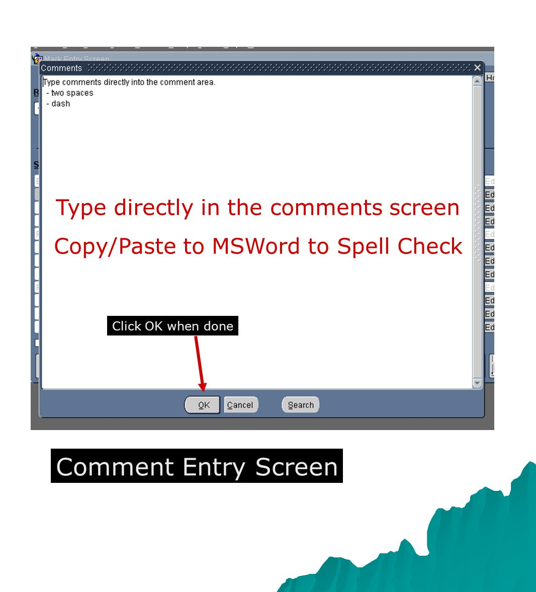 Type directly in the comments screen Copy/Paste to MSWord to Spell Check Comment Entry Screen Click OK when done