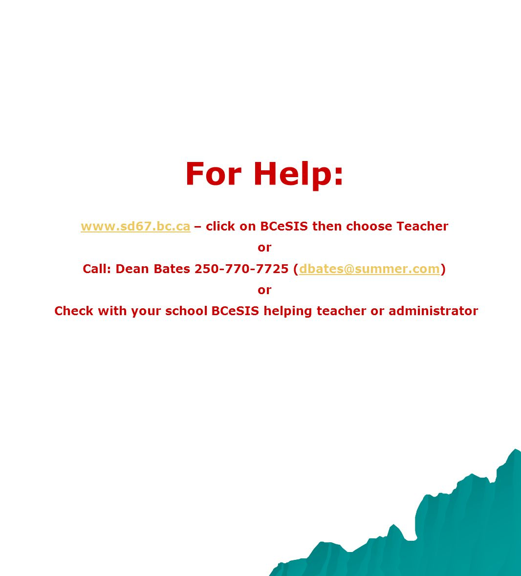 For Help: www.sd67.bc.cawww.sd67.bc.ca – click on BCeSIS then choose Teacher or Call: Dean Bates 250-770-7725 (dbates@summer.com)dbates@summer.com or Check with your school BCeSIS helping teacher or administrator