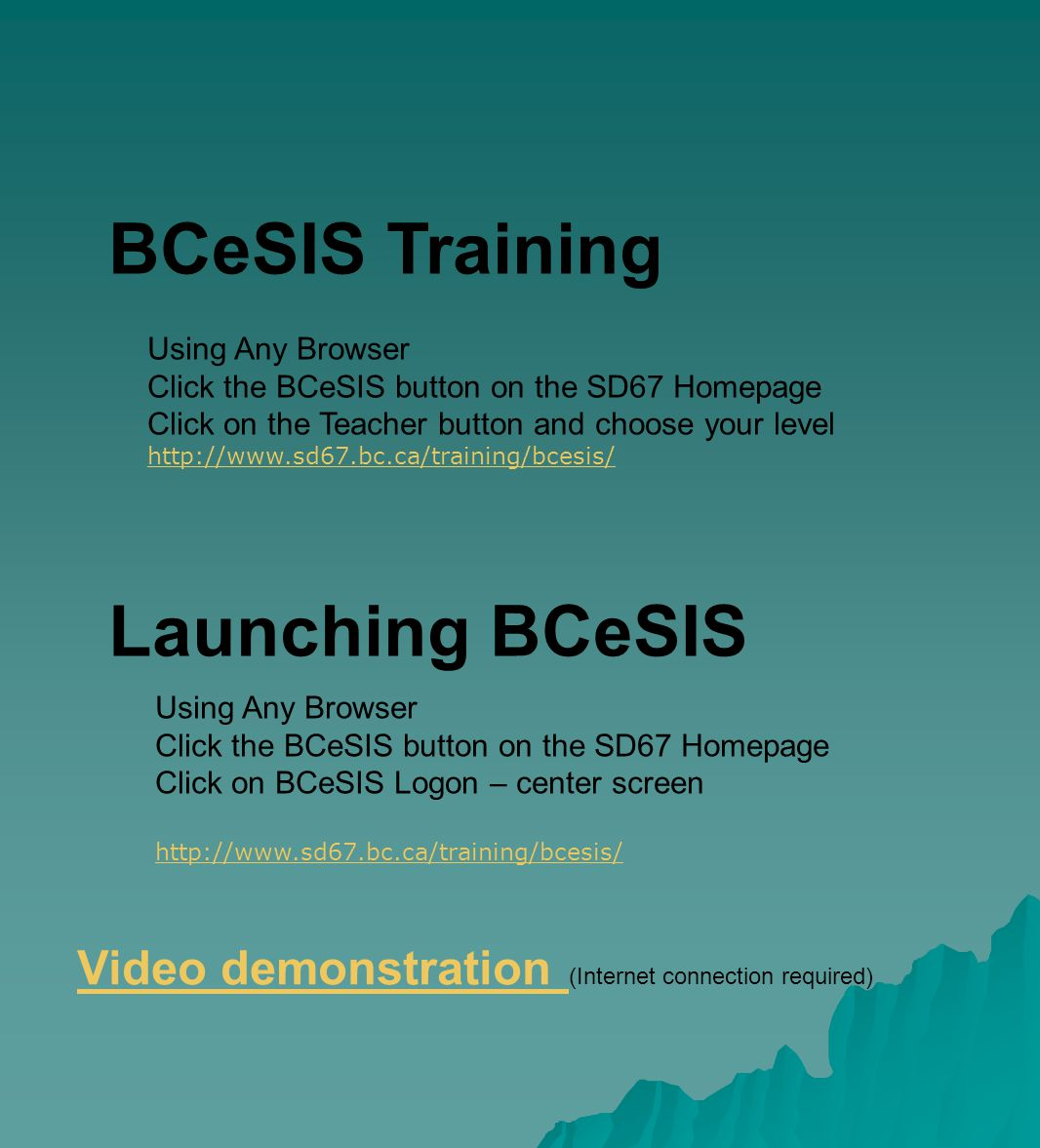 Launching BCeSIS Video demonstration (Internet connection required) Using Any Browser Click the BCeSIS button on the SD67 Homepage Click on the Teacher button and choose your level http://www.sd67.bc.ca/training/bcesis/ BCeSIS Training Using Any Browser Click the BCeSIS button on the SD67 Homepage Click on BCeSIS Logon – center screen http://www.sd67.bc.ca/training/bcesis/