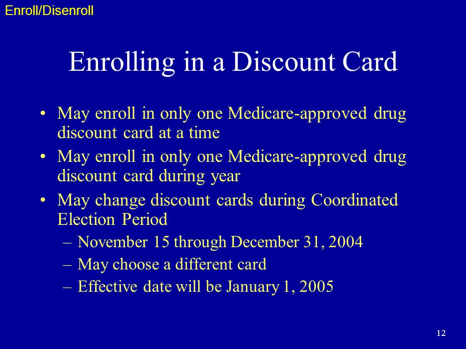 12 Enrolling in a Discount Card May enroll in only one Medicare-approved drug discount card at a time May enroll in only one Medicare-approved drug discount card during year May change discount cards during Coordinated Election Period –November 15 through December 31, 2004 –May choose a different card –Effective date will be January 1, 2005 Enroll/Disenroll