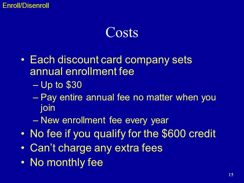 15 Costs Each discount card company sets annual enrollment fee –Up to $30 –Pay entire annual fee no matter when you join –New enrollment fee every year No fee if you qualify for the $600 credit Cant charge any extra fees No monthly fee Enroll/Disenroll