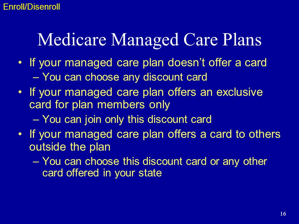 16 Medicare Managed Care Plans If your managed care plan doesnt offer a card –You can choose any discount card If your managed care plan offers an exclusive card for plan members only –You can join only this discount card If your managed care plan offers a card to others outside the plan –You can choose this discount card or any other card offered in your state Enroll/Disenroll
