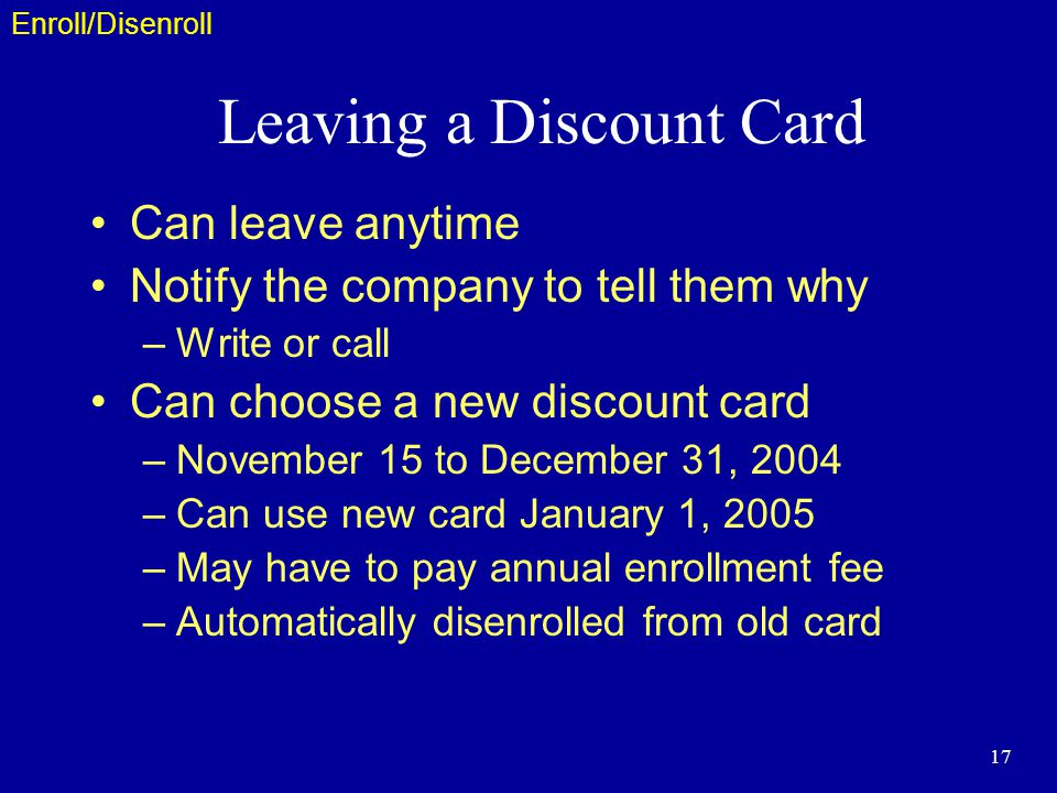 17 Leaving a Discount Card Can leave anytime Notify the company to tell them why –Write or call Can choose a new discount card –November 15 to December 31, 2004 –Can use new card January 1, 2005 –May have to pay annual enrollment fee –Automatically disenrolled from old card Enroll/Disenroll