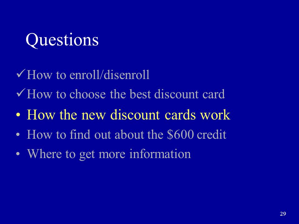 29 Questions How to enroll/disenroll How to choose the best discount card How the new discount cards work How to find out about the $600 credit Where to get more information