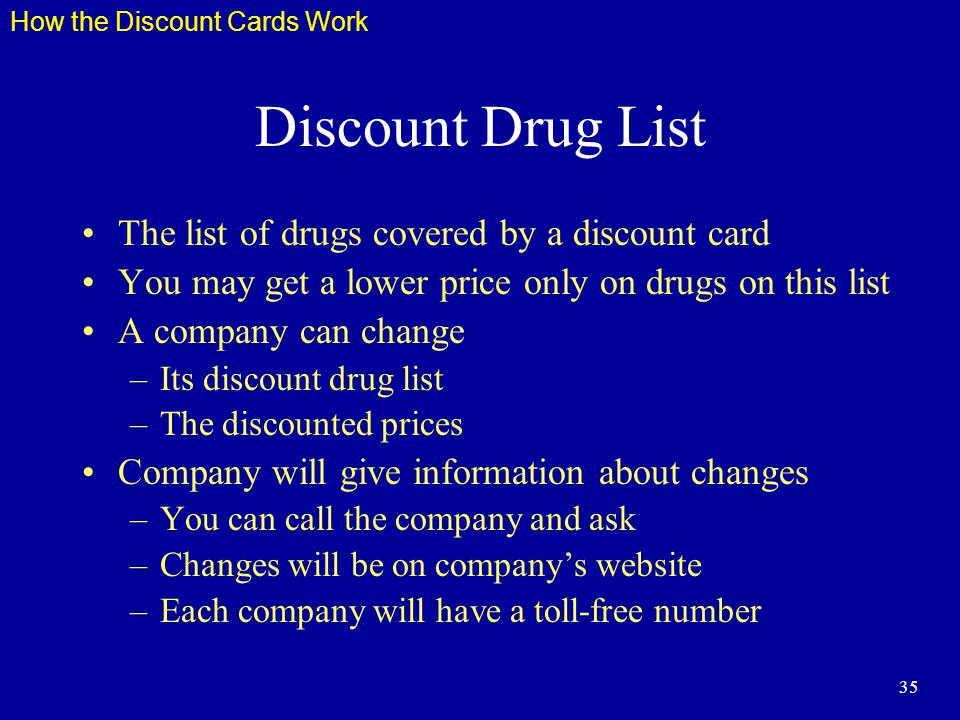 35 Discount Drug List The list of drugs covered by a discount card You may get a lower price only on drugs on this list A company can change –Its discount drug list –The discounted prices Company will give information about changes –You can call the company and ask –Changes will be on companys website –Each company will have a toll-free number How the Discount Cards Work
