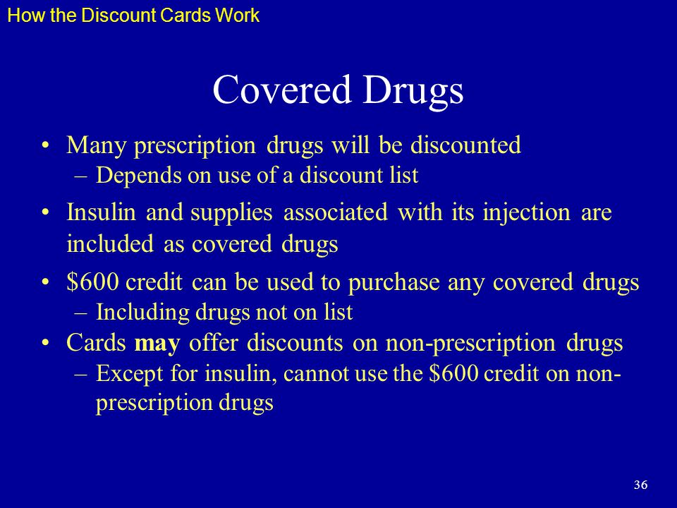36 Covered Drugs Many prescription drugs will be discounted –Depends on use of a discount list Insulin and supplies associated with its injection are included as covered drugs $600 credit can be used to purchase any covered drugs –Including drugs not on list Cards may offer discounts on non-prescription drugs –Except for insulin, cannot use the $600 credit on non- prescription drugs How the Discount Cards Work