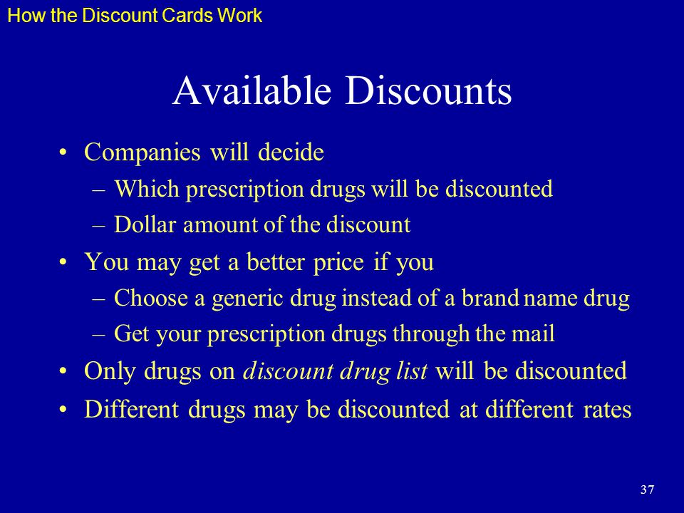 37 Available Discounts Companies will decide –Which prescription drugs will be discounted –Dollar amount of the discount You may get a better price if you –Choose a generic drug instead of a brand name drug –Get your prescription drugs through the mail Only drugs on discount drug list will be discounted Different drugs may be discounted at different rates How the Discount Cards Work