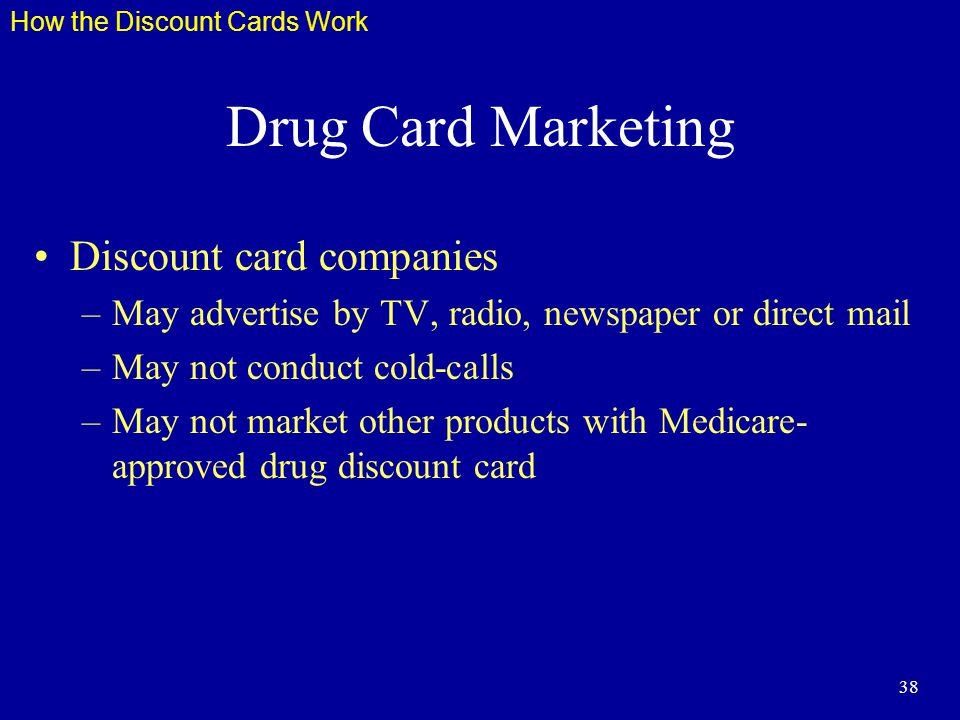 38 Drug Card Marketing Discount card companies –May advertise by TV, radio, newspaper or direct mail –May not conduct cold-calls –May not market other products with Medicare- approved drug discount card How the Discount Cards Work