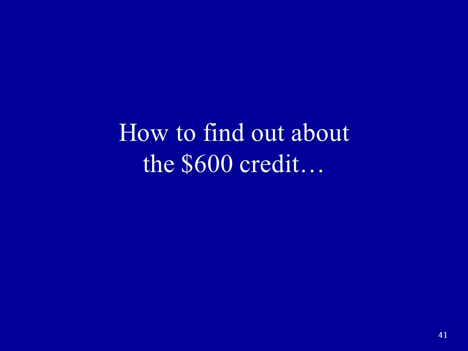 41 How to find out about the $600 credit…