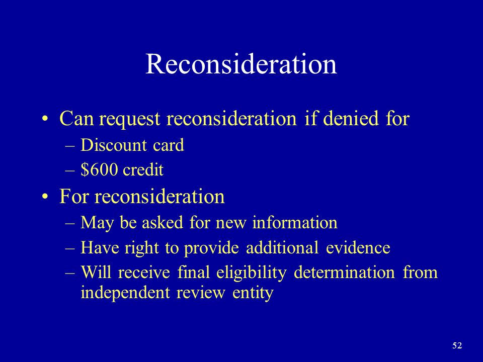 52 Reconsideration Can request reconsideration if denied for –Discount card –$600 credit For reconsideration –May be asked for new information –Have right to provide additional evidence –Will receive final eligibility determination from independent review entity