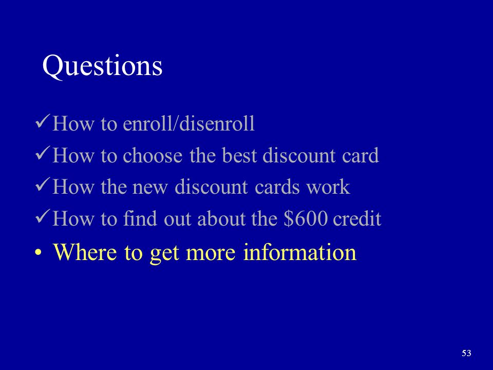 53 Questions How to enroll/disenroll How to choose the best discount card How the new discount cards work How to find out about the $600 credit Where to get more information