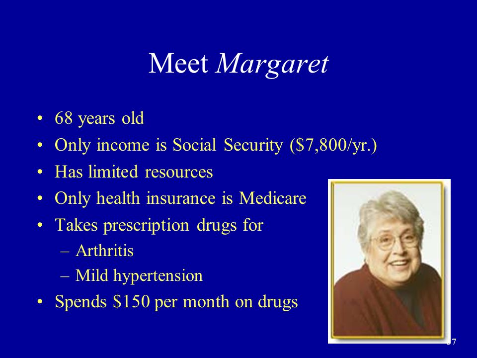 57 Meet Margaret 68 years old Only income is Social Security ($7,800/yr.) Has limited resources Only health insurance is Medicare Takes prescription drugs for –Arthritis –Mild hypertension Spends $150 per month on drugs
