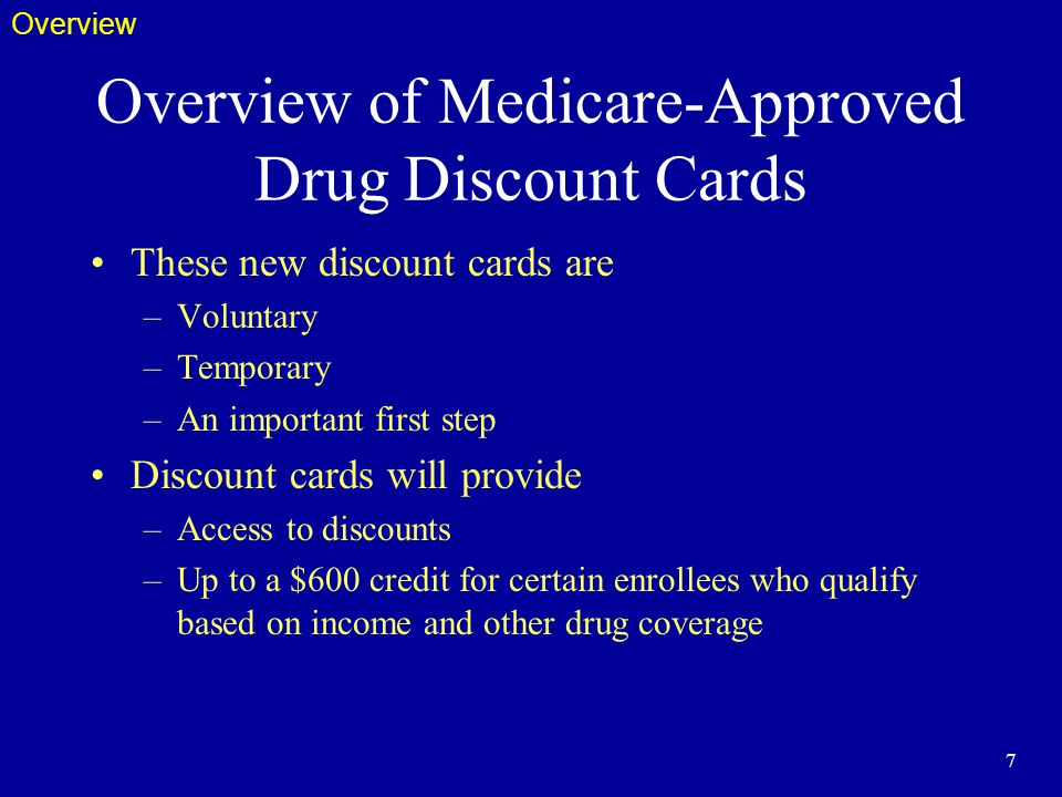 7 Overview of Medicare-Approved Drug Discount Cards These new discount cards are –Voluntary –Temporary –An important first step Discount cards will provide –Access to discounts –Up to a $600 credit for certain enrollees who qualify based on income and other drug coverage Overview