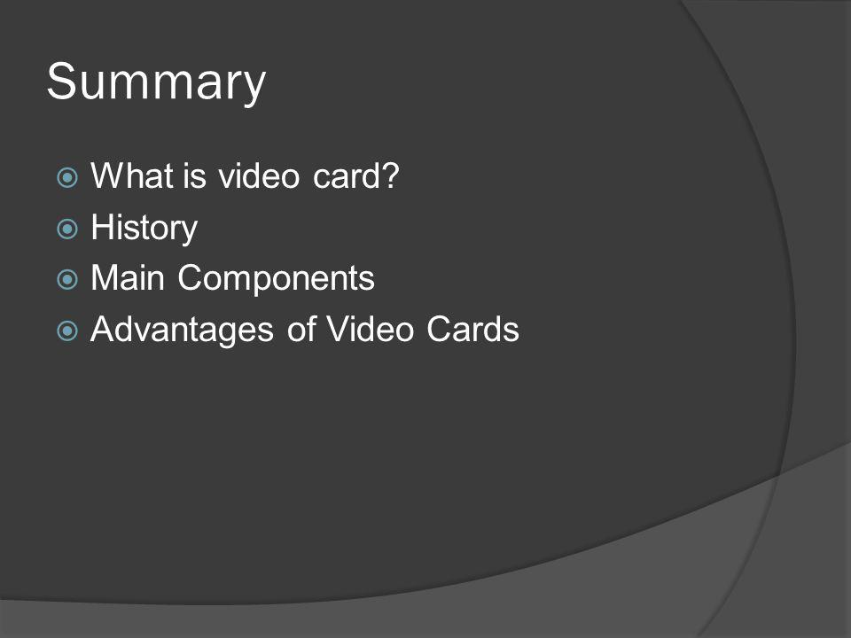 Summary What is video card History Main Components Advantages of Video Cards