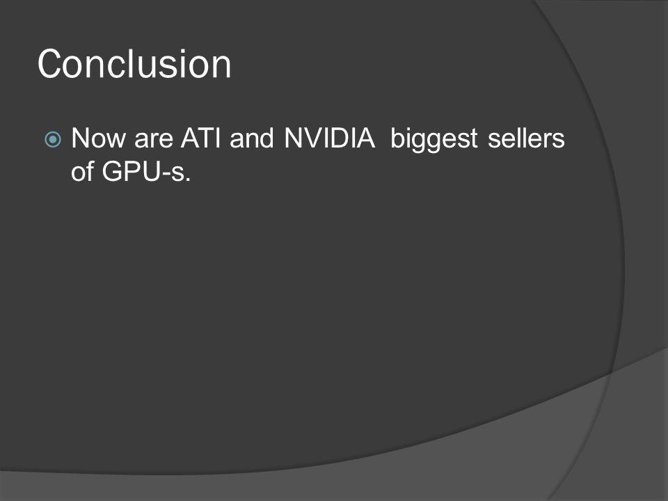Conclusion Now are ATI and NVIDIA biggest sellers of GPU-s.