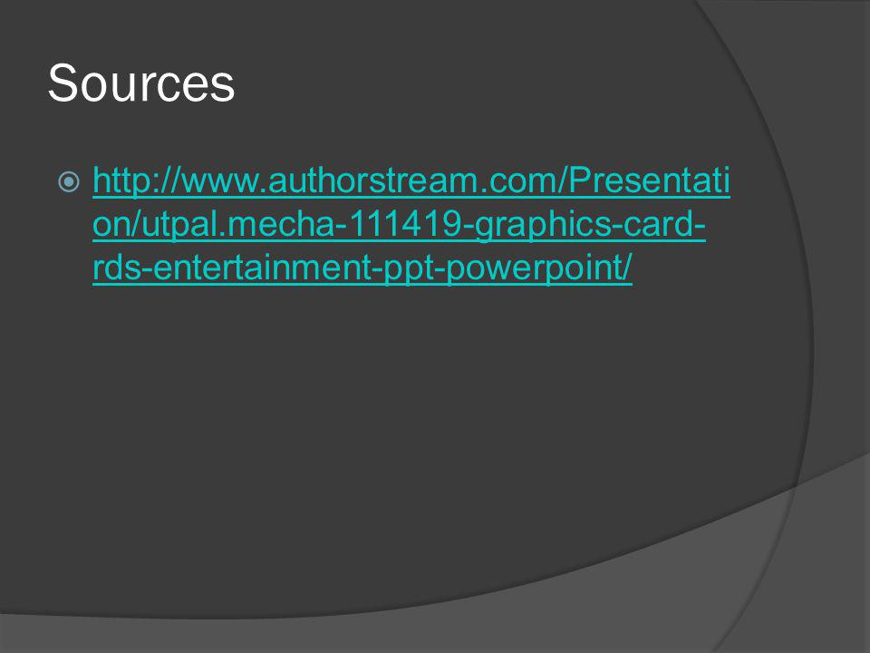 Sources http://www.authorstream.com/Presentati on/utpal.mecha-111419-graphics-card- rds-entertainment-ppt-powerpoint/ http://www.authorstream.com/Presentati on/utpal.mecha-111419-graphics-card- rds-entertainment-ppt-powerpoint/