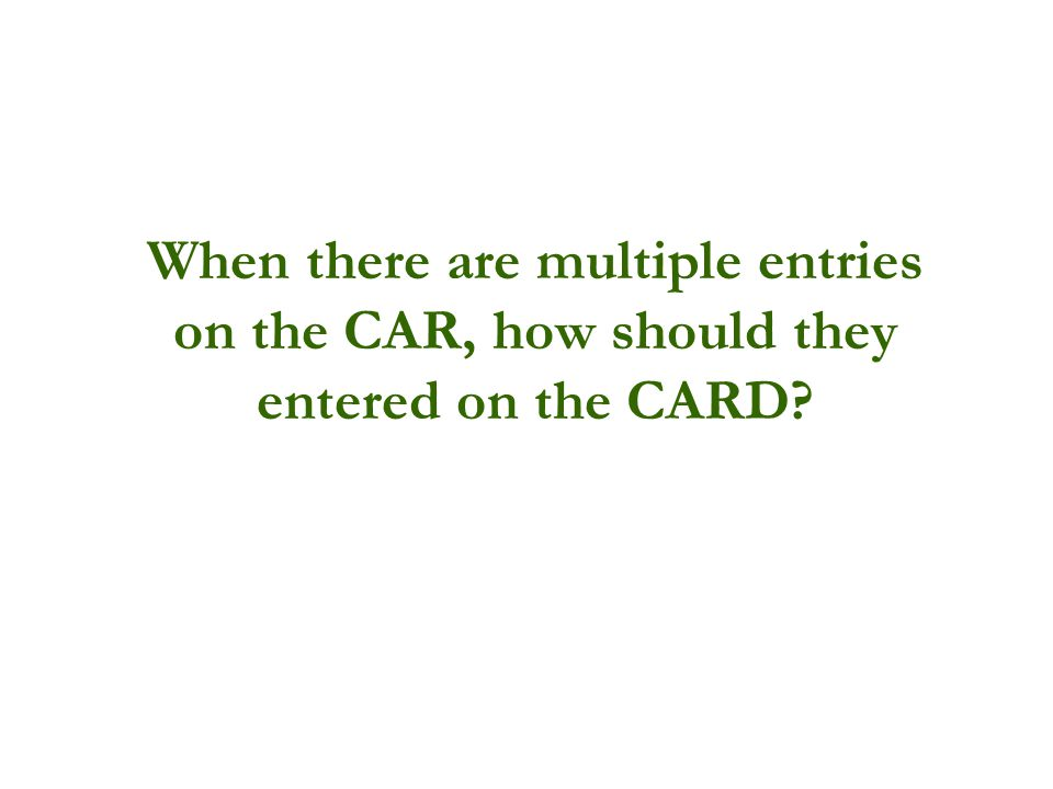 When there are multiple entries on the CAR, how should they entered on the CARD