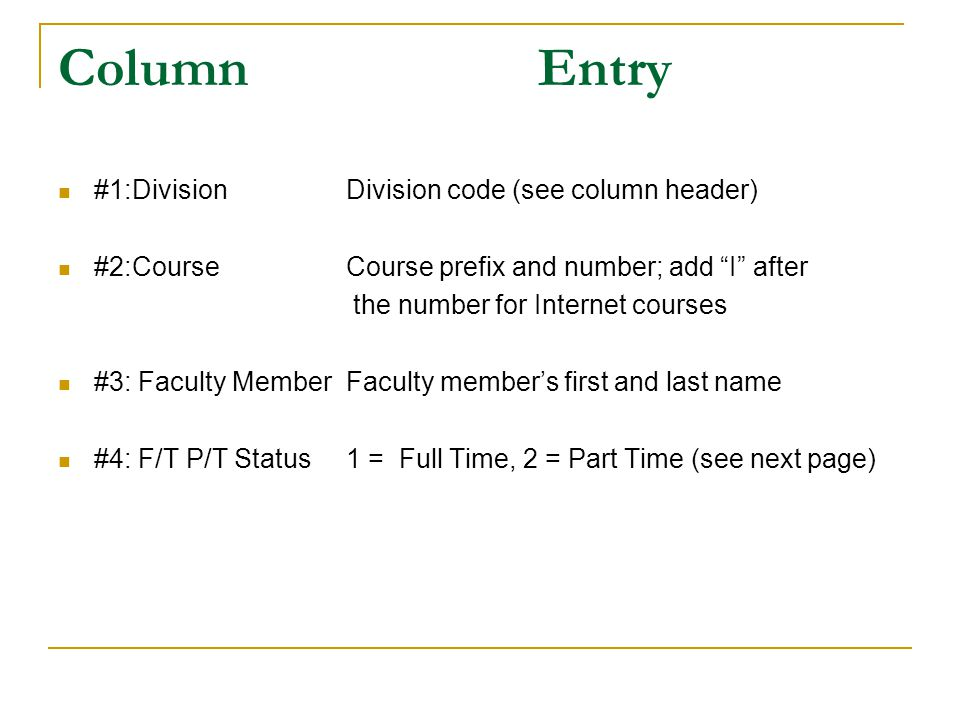 ColumnEntry #1:DivisionDivision code (see column header) #2:CourseCourse prefix and number; add I after the number for Internet courses #3: Faculty MemberFaculty members first and last name #4: F/T P/T Status1 = Full Time, 2 = Part Time (see next page)