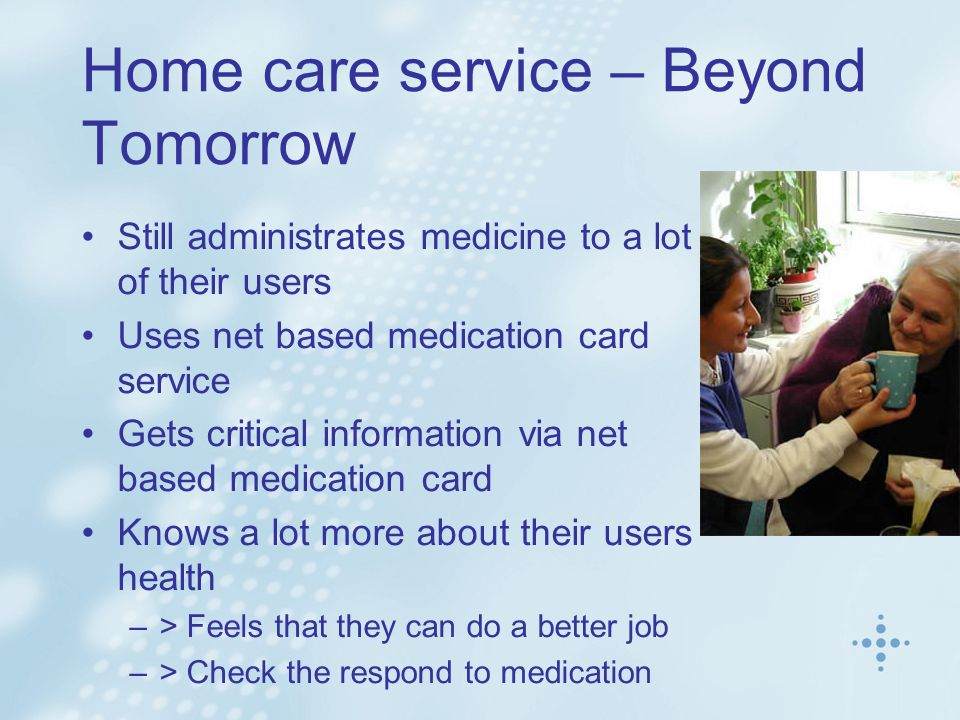 Home care service – Beyond Tomorrow Still administrates medicine to a lot of their users Uses net based medication card service Gets critical information via net based medication card Knows a lot more about their users health –> Feels that they can do a better job –> Check the respond to medication