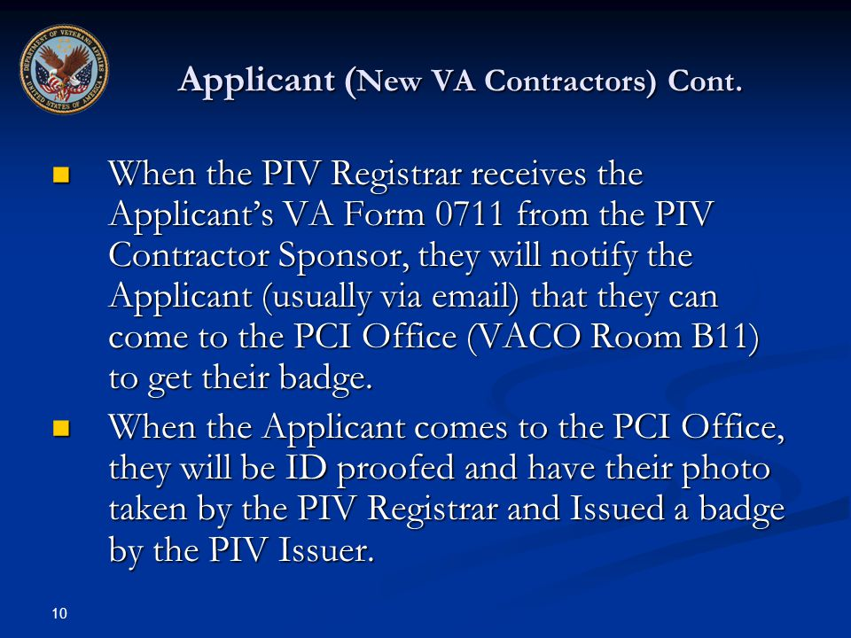 10 Applicant ( New VA Contractors) Cont. When the PIV Registrar receives the Applicants VA Form 0711 from the PIV Contractor Sponsor, they will notify