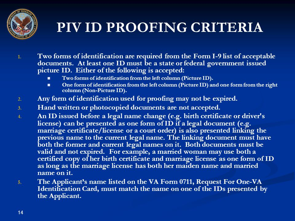 14 PIV ID PROOFING CRITERIA 1. 1. Two forms of identification are required from the Form I-9 list of acceptable documents. At least one ID must be a s