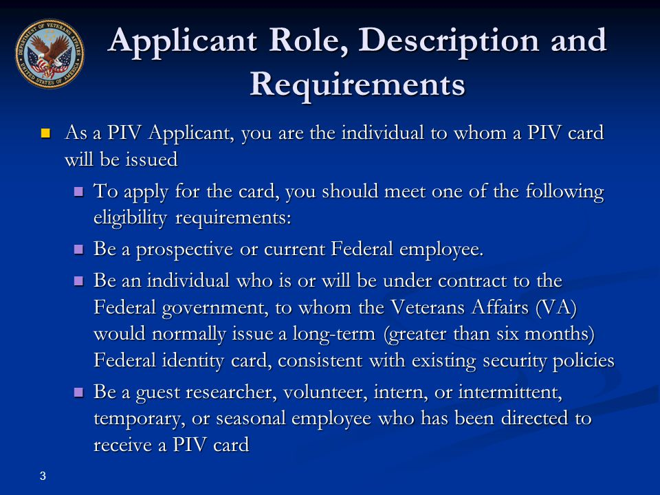 3 Applicant Role, Description and Requirements As a PIV Applicant, you are the individual to whom a PIV card will be issued As a PIV Applicant, you ar