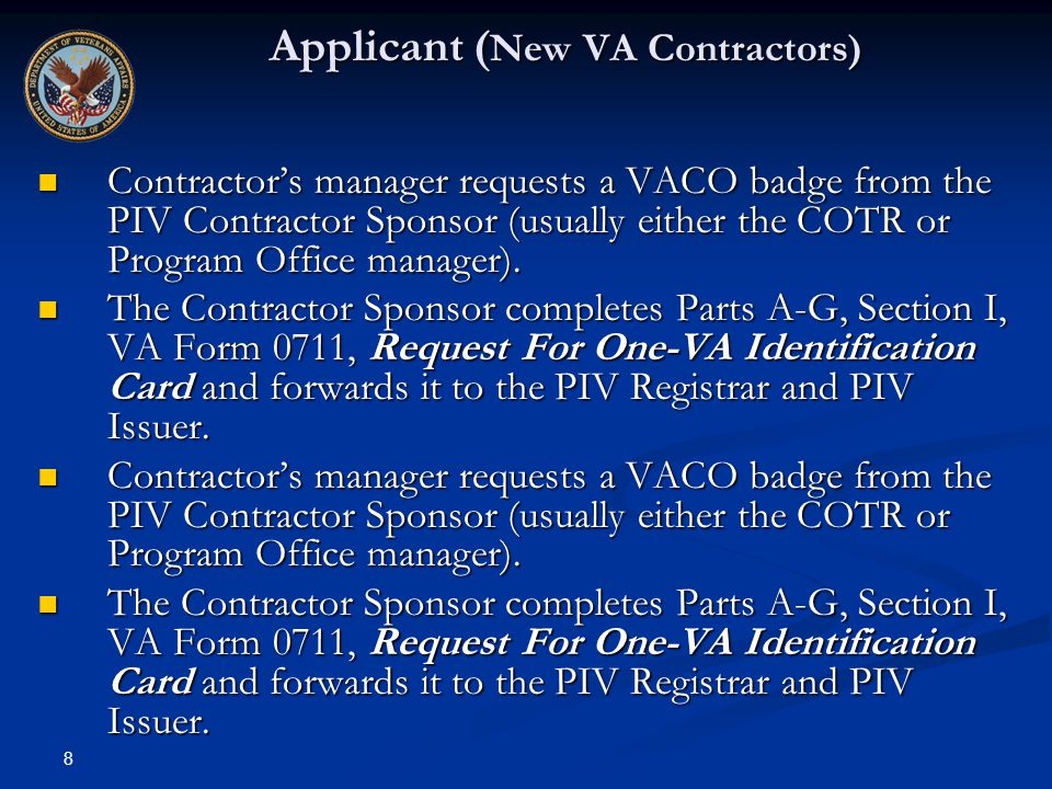 8 Applicant ( New VA Contractors) Contractors manager requests a VACO badge from the PIV Contractor Sponsor (usually either the COTR or Program Office