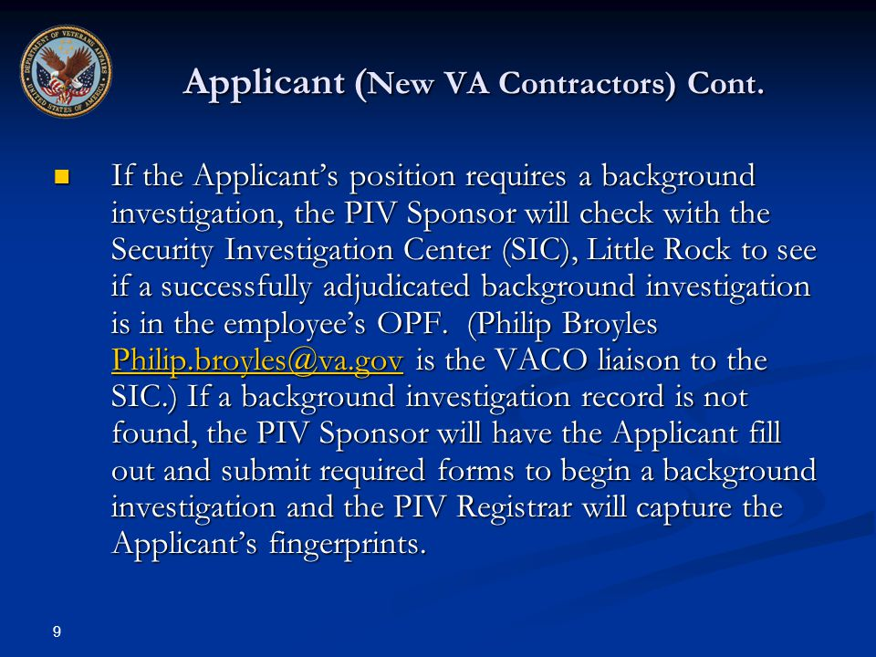 9 Applicant ( New VA Contractors) Cont. If the Applicants position requires a background investigation, the PIV Sponsor will check with the Security I