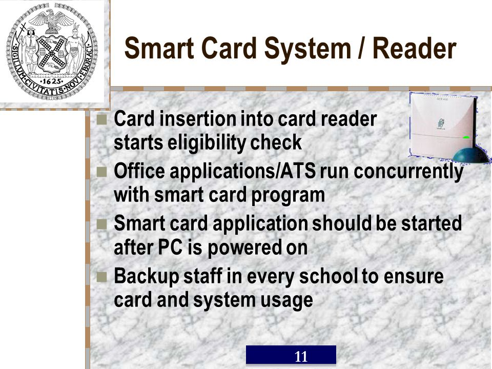 / 11 Smart Card System / Reader Card insertion into card reader starts eligibility check Office applications/ATS run concurrently with smart card program Smart card application should be started after PC is powered on Backup staff in every school to ensure card and system usage
