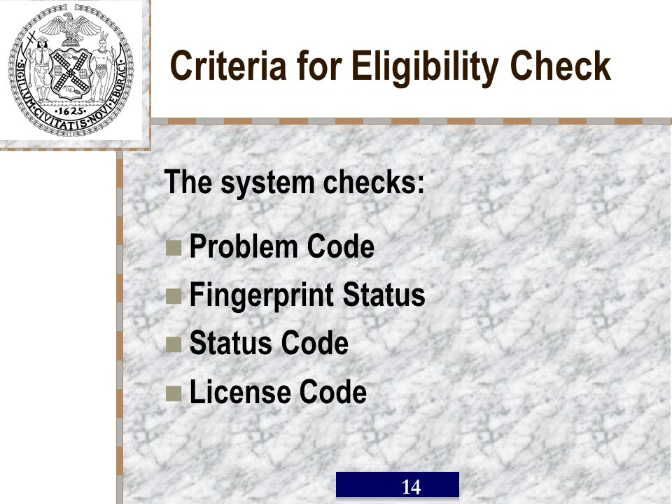 / 14 Criteria for Eligibility Check The system checks: Problem Code Fingerprint Status Status Code License Code