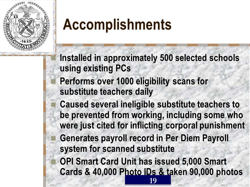 / 19 Accomplishments Installed in approximately 500 selected schools using existing PCs Performs over 1000 eligibility scans for substitute teachers daily Caused several ineligible substitute teachers to be prevented from working, including some who were just cited for inflicting corporal punishment Generates payroll record in Per Diem Payroll system for scanned substitute OPI Smart Card Unit has issued 5,000 Smart Cards & 40,000 Photo IDs & taken 90,000 photos