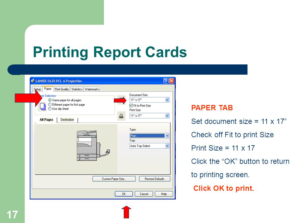 17 Printing Report Cards PAPER TAB Set document size = 11 x 17 Check off Fit to print Size Print Size = 11 x 17 Click the OK button to return to print