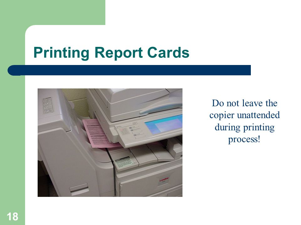 18 Printing Report Cards Do not leave the copier unattended during printing process!
