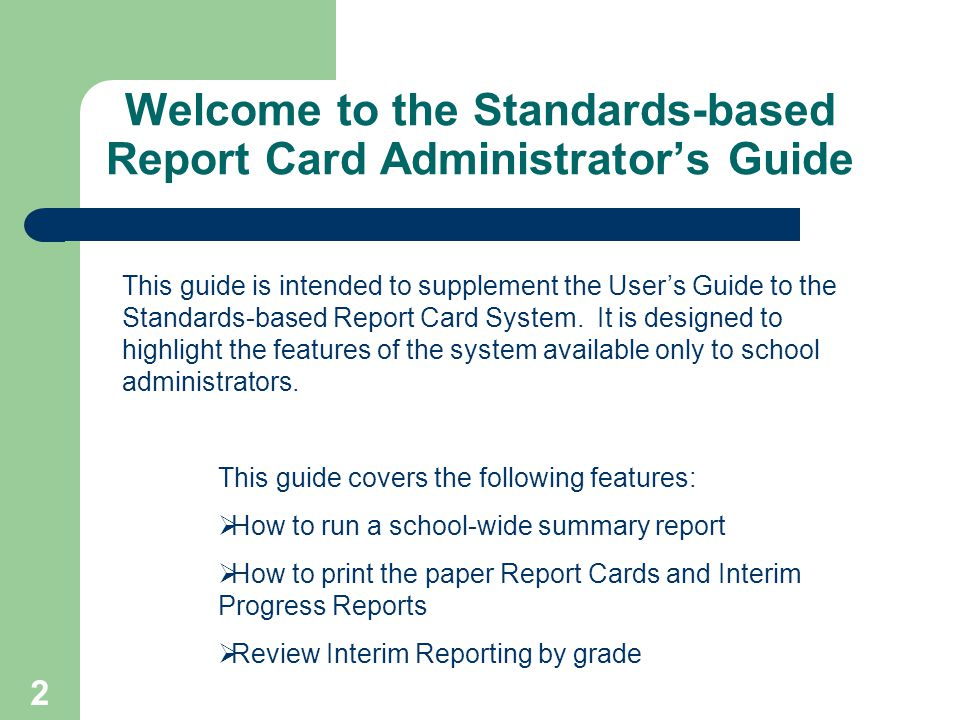 2 Welcome to the Standards-based Report Card Administrators Guide This guide is intended to supplement the Users Guide to the Standards-based Report Card System.