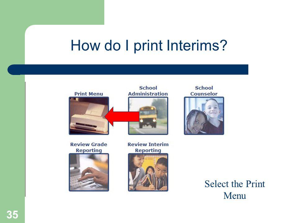 35 How do I print Interims? Select the Print Menu