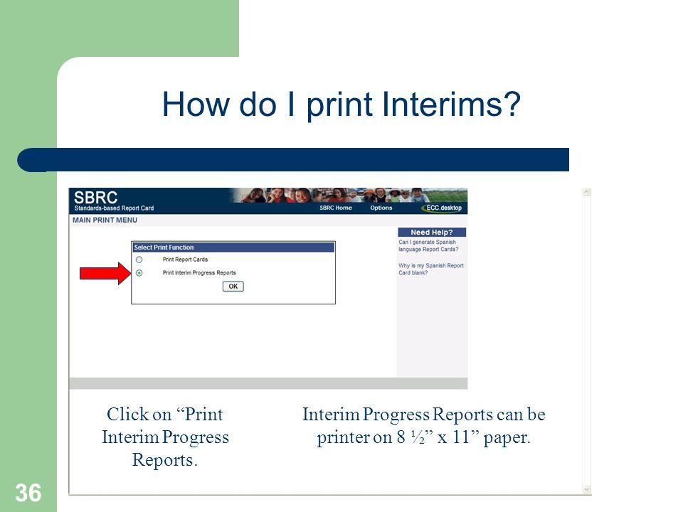 36 How do I print Interims? Click on Print Interim Progress Reports. Interim Progress Reports can be printer on 8 ½ x 11 paper.
