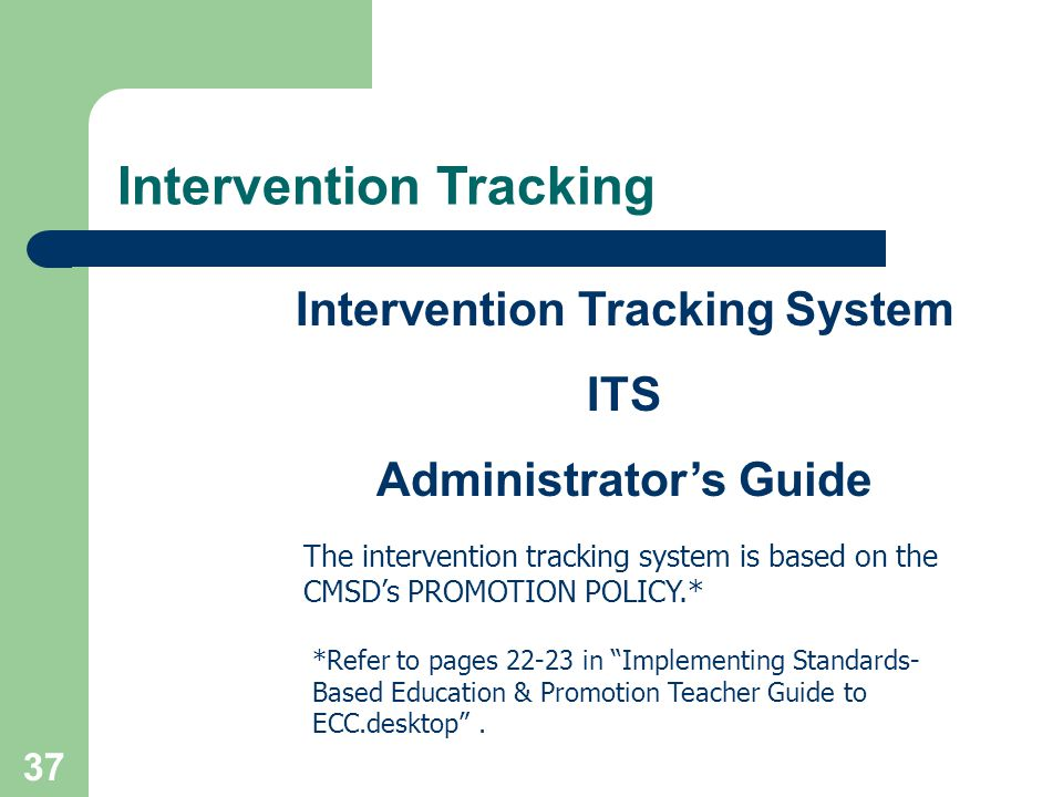 37 Intervention Tracking System ITS Administrators Guide The intervention tracking system is based on the CMSDs PROMOTION POLICY.* *Refer to pages 22-