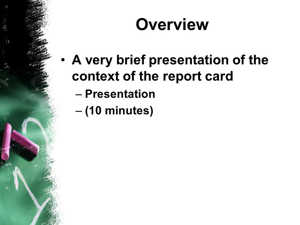 Overview A very brief presentation of the context of the report card –Presentation –(10 minutes)