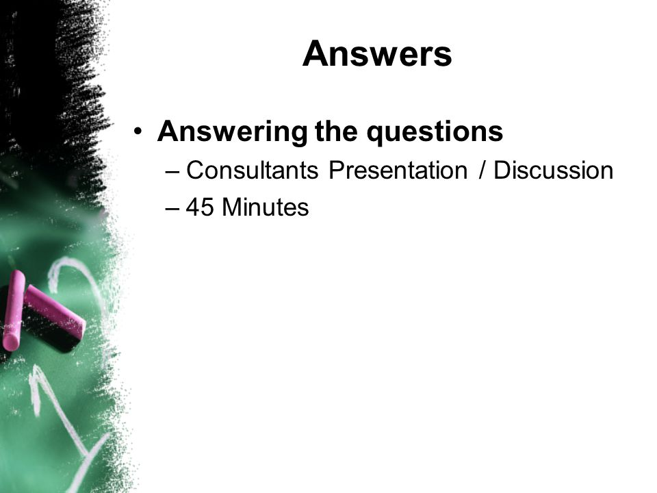 Answers Answering the questions –Consultants Presentation / Discussion –45 Minutes