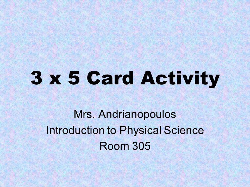 3 x 5 Card Activity Mrs. Andrianopoulos Introduction to Physical Science Room 305