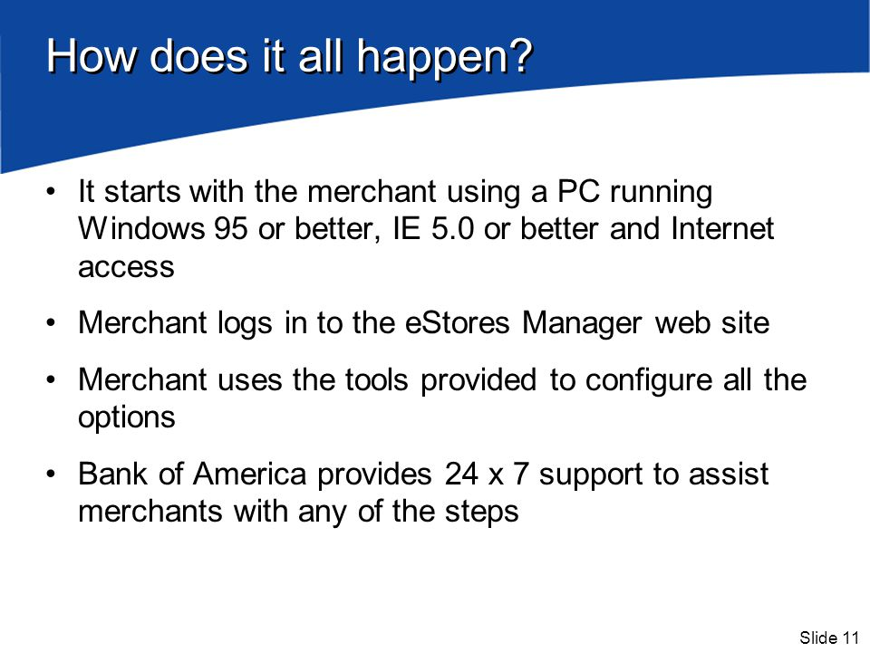 Slide 11 How does it all happen? It starts with the merchant using a PC running Windows 95 or better, IE 5.0 or better and Internet access Merchant lo