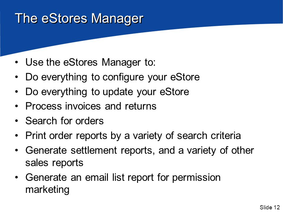 Slide 12 The eStores Manager Use the eStores Manager to: Do everything to configure your eStore Do everything to update your eStore Process invoices and returns Search for orders Print order reports by a variety of search criteria Generate settlement reports, and a variety of other sales reports Generate an email list report for permission marketing