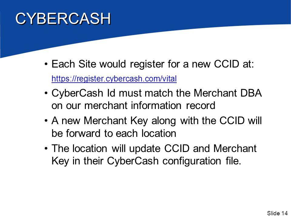 Slide 14 CYBERCASH Each Site would register for a new CCID at: https://register.cybercash.com/vital CyberCash Id must match the Merchant DBA on our me