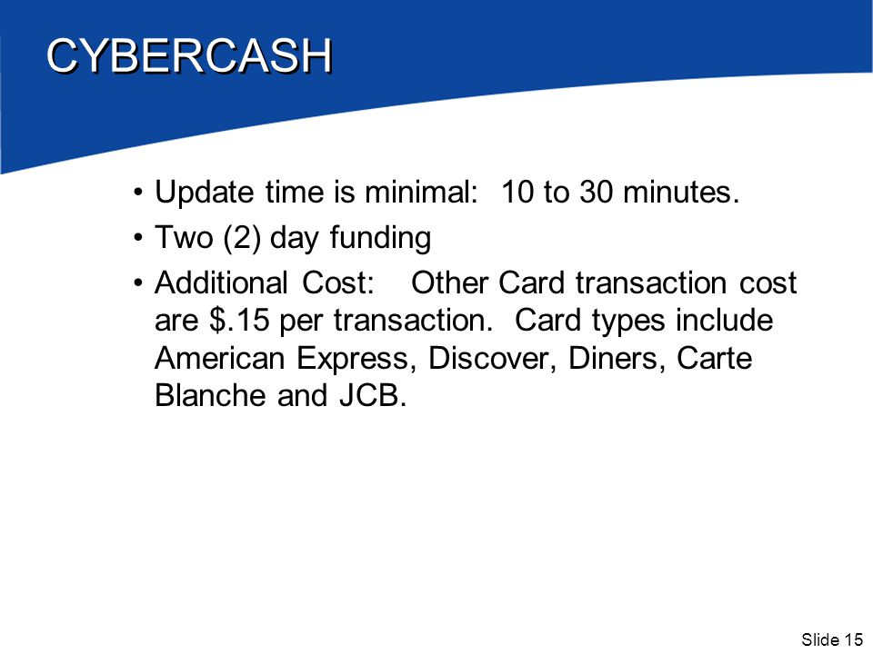 Slide 15 CYBERCASH Update time is minimal: 10 to 30 minutes. Two (2) day funding Additional Cost: Other Card transaction cost are $.15 per transaction