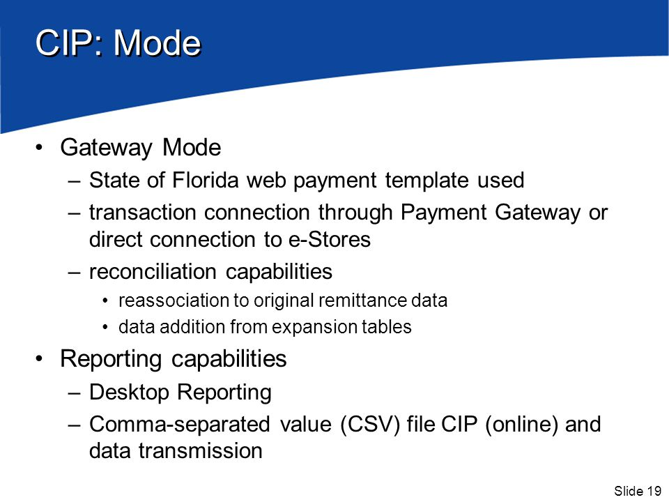 Slide 19 CIP: Mode Gateway Mode –State of Florida web payment template used –transaction connection through Payment Gateway or direct connection to e-