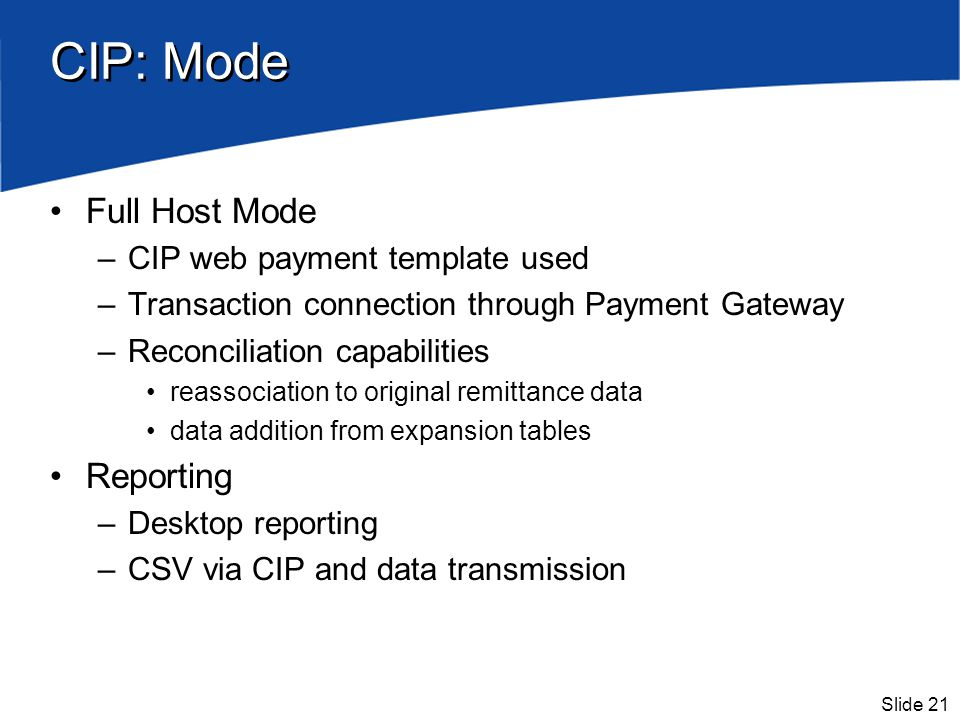 Slide 21 CIP: Mode Full Host Mode –CIP web payment template used –Transaction connection through Payment Gateway –Reconciliation capabilities reassoci