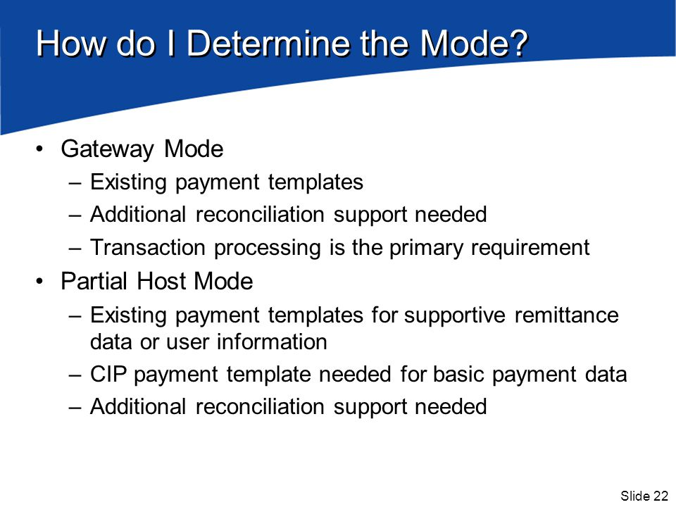 Slide 22 How do I Determine the Mode? Gateway Mode –Existing payment templates –Additional reconciliation support needed –Transaction processing is th