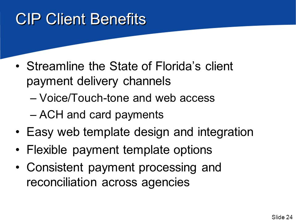 Slide 24 CIP Client Benefits Streamline the State of Floridas client payment delivery channels –Voice/Touch-tone and web access –ACH and card payments