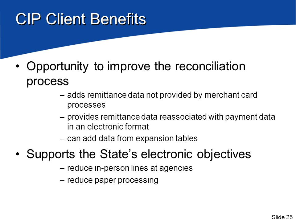 Slide 25 CIP Client Benefits Opportunity to improve the reconciliation process –adds remittance data not provided by merchant card processes –provides